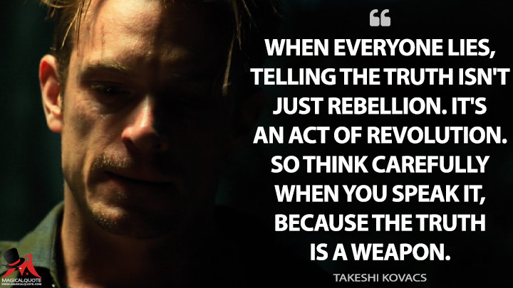 When everyone lies, telling the truth isn't just rebellion. It's an act of revolution. So think carefully when you speak it, because the truth is a weapon. - Takeshi Kovacs (Altered Carbon Quotes)