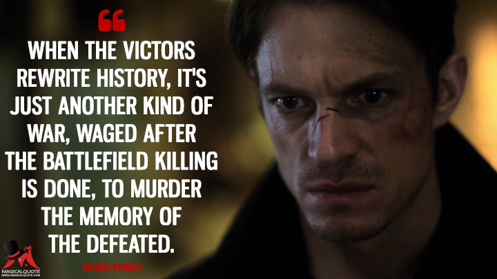 When the victors rewrite history, it's just another kind of war, waged after the battlefield killing is done, to murder the memory of the defeated. - Takeshi Kovacs (Altered Carbon Quotes)