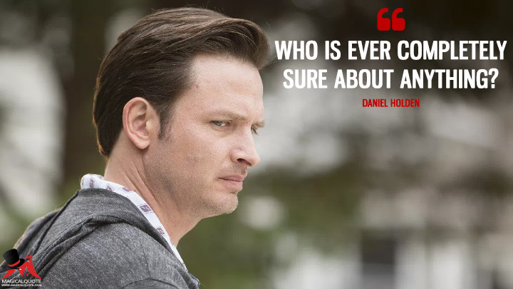 Who is ever completely sure about anything? - Daniel Holden (Rectify Quotes)
