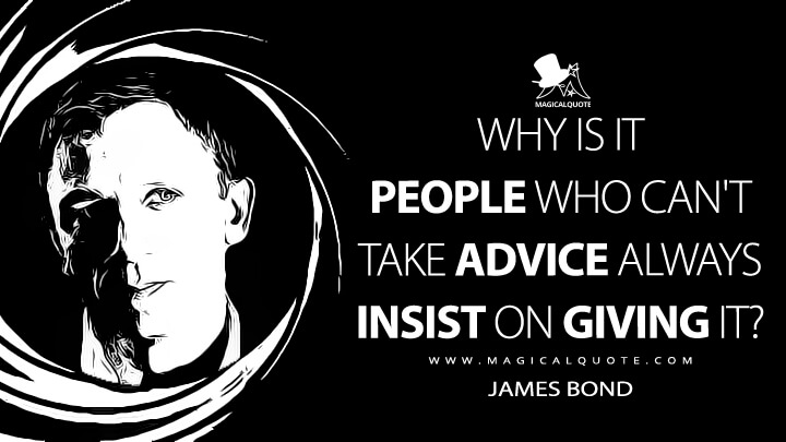 Why is it people who can't take advice always insist on giving it? - James Bond (Casino Royale Quotes)