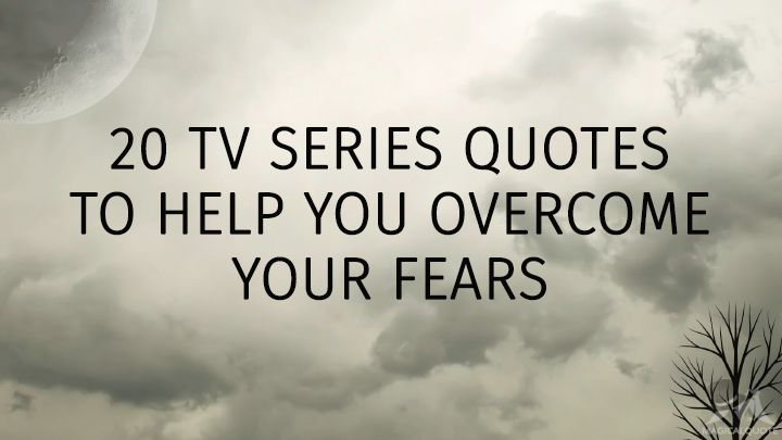 20 TV Series Quotes to Help You Overcome Your Fears