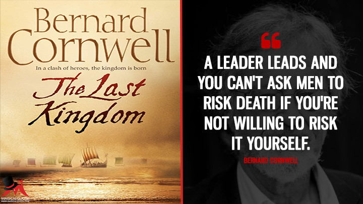 A leader leads and you can't ask men to risk death if you're not willing to risk it yourself. - Bernard Cornwell (The Last Kingdom Quotes)