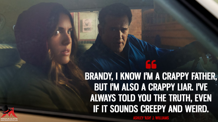 Brandy, I know I'm a crappy father, but I'm also a crappy liar. I've always told you the truth, even if it sounds creepy and weird. - Ashley 'Ash' J. Williams (Ash vs Evil Dead Quotes)