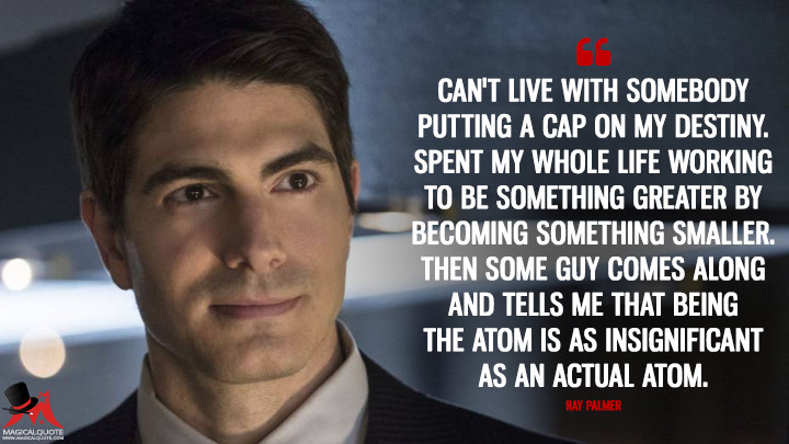 Can't live with somebody putting a cap on my destiny. Spent my whole life working to be something greater by becoming something smaller. Then some guy comes along and tells me that being the Atom is as insignificant as an actual atom. - Ray Palmer (Legends of Tomorrow Quotes)