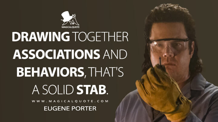 Drawing together associations and behaviors, that's a solid stab. - Eugene Porter (The Walking Dead Quotes)