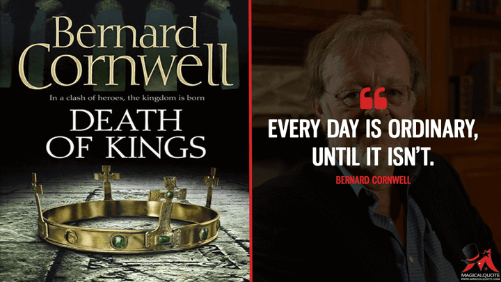 Every day is ordinary, until it isn't. - Bernard Cornwell (Death of Kings Quotes)