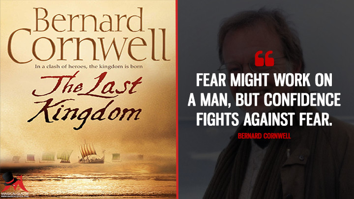 Fear might work on a man, but confidence fights against fear. - Bernard Cornwell (The Last Kingdom Quotes)