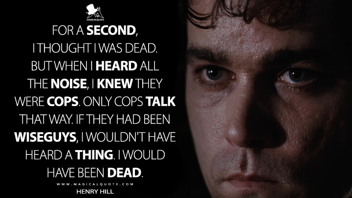 For a second, I thought I was dead. But when I heard all the noise, I knew they were cops. Only cops talk that way. If they had been wiseguys, I wouldn't have heard a thing. I would have been dead. - Henry Hill (Goodfellas Quotes)