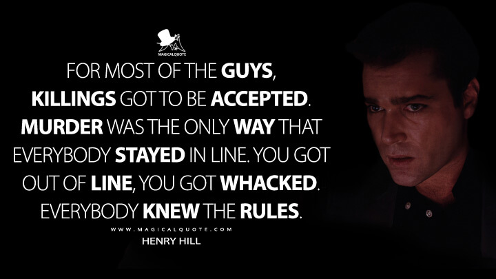 For most of the guys, killings got to be accepted. Murder was the only way that everybody stayed in line. You got out of line, you got whacked. Everybody knew the rules.- Henry Hill (Goodfellas Quotes)