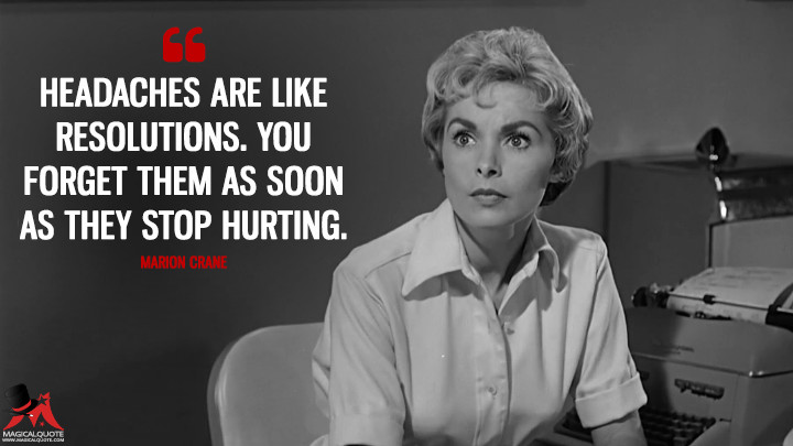 Headaches are like resolutions. You forget them as soon as they stop hurting. - Marion Crane (Psycho Quotes)