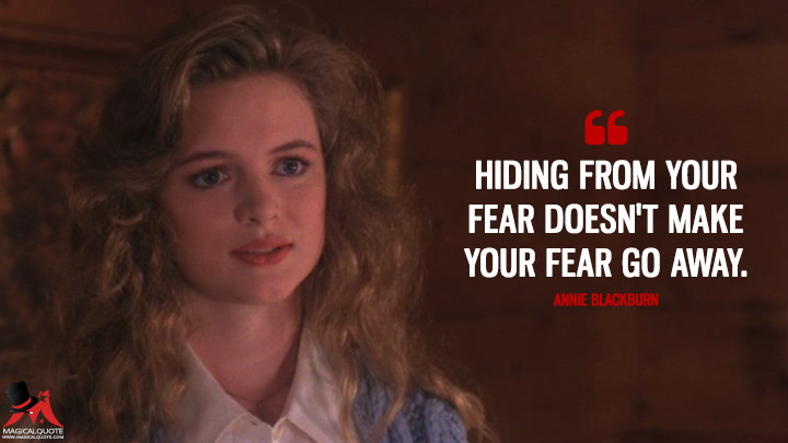 Hiding from your fear doesn't make your fear go away. - Annie Blackburn (Twin Peaks Quotes)