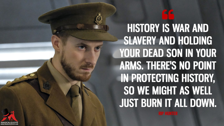 History is war and slavery and holding your dead son in your arms. There's no point in protecting history, so we might as well just burn it all down. - Rip Hunter (Legends of Tomorrow Quotes)