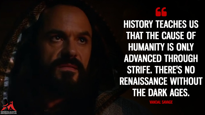 History teaches us that the cause of humanity is only advanced through strife. There's no Renaissance without the Dark Ages. - Vandal Savage (Legends of Tomorrow Quotes)