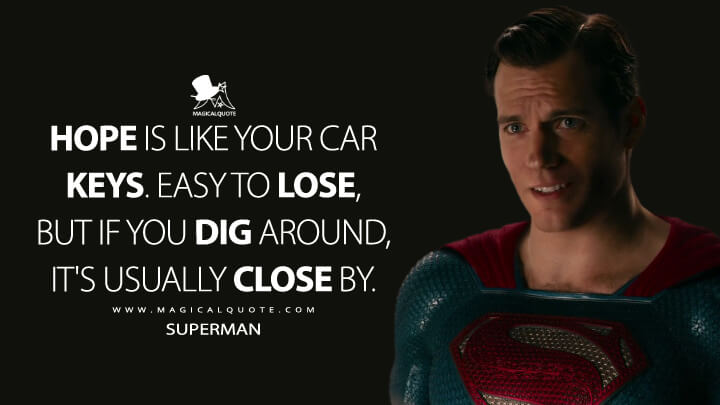 Hope is like your car keys. Easy to lose, but if you dig around, it's usually close by. - Superman (Justice League Quotes)