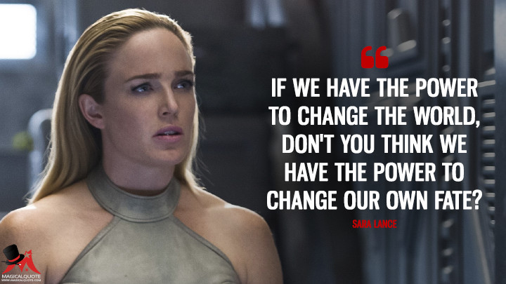 If we have the power to change the world, don't you think we have the power to change our own fate? - Sara Lance (Legends of Tomorrow Quotes)