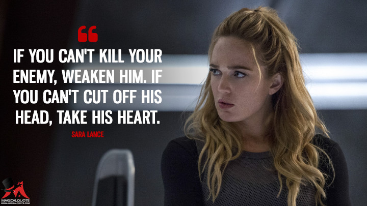 If you can't kill your enemy, weaken him. If you can't cut off his head, take his heart. - Sara Lance (Legends of Tomorrow Quotes)