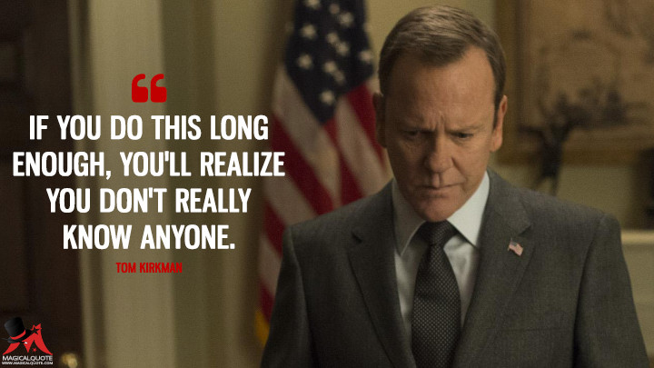 If you do this long enough, you'll realize you don't really know anyone. - Tom Kirkman (Designated Survivor Quotes)