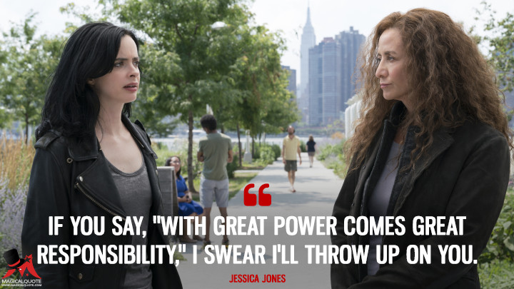 "If you say, ""With great power comes great responsibility,"" I swear I'll throw up on you. - Jessica Jones (Jessica Jones Quotes)"