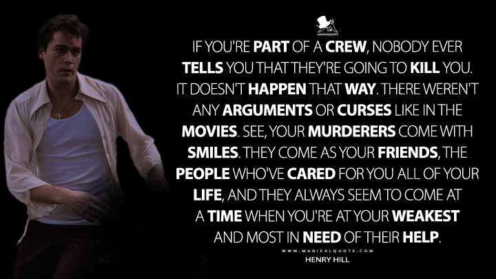 If you're part of a crew, nobody ever tells you that they're going to kill you. It doesn't happen that way. There weren't any arguments or curses like in the movies. See, your murderers come with smiles. They come as your friends, the people who've cared for you all of your life, and they always seem to come at a time when you're at your weakest and most in need of their help. - Henry Hill (Goodfellas Quotes)