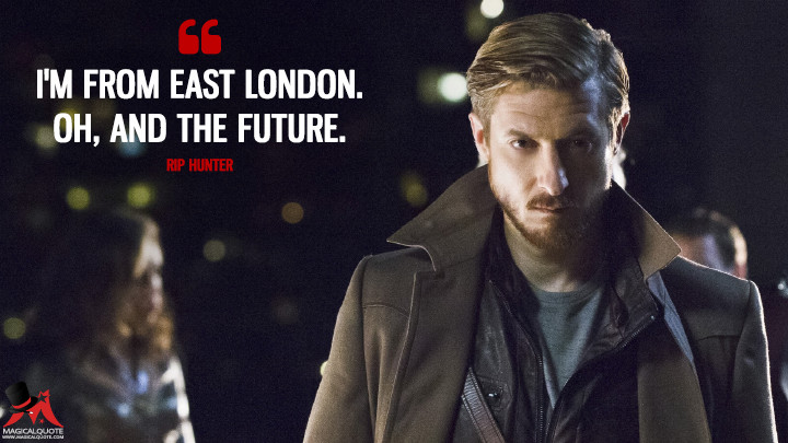I'm from East London. Oh, and the future. - Rip Hunter (Legends of Tomorrow Quotes)