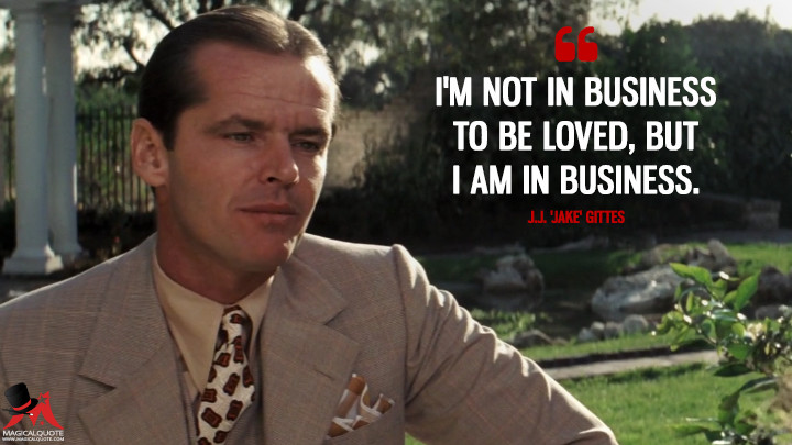 I'm not in business to be loved, but I am in business. - J.J. 'Jake' Gittes (Chinatown Quotes)