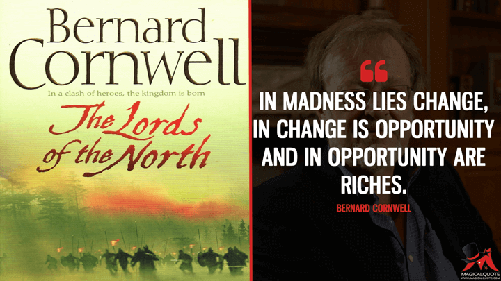 In madness lies change, in change is opportunity and in opportunity are riches. - Bernard Cornwell (Lords of the North Quotes)