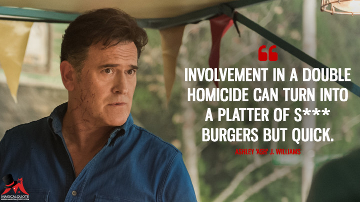 Involvement in a double homicide can turn into a platter of s*** burgers but quick. - Ashley 'Ash' J. Williams (Ash vs Evil Dead Quotes)