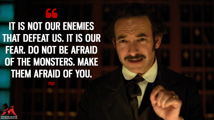 It is not our enemies that defeat us. It is our fear. Do not be afraid of the monsters. Make them afraid of you. - Poe (Altered Carbon Quotes)