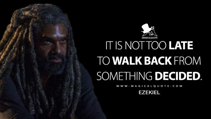It is not too late to walk back from something decided. - Ezekiel (The Walking Dead Quotes)