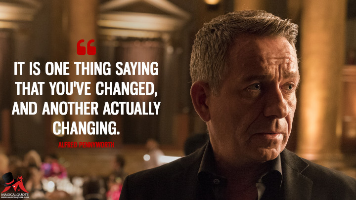 It is one thing saying that you've changed, and another actually changing. - Alfred Pennyworth (Gotham Quotes)