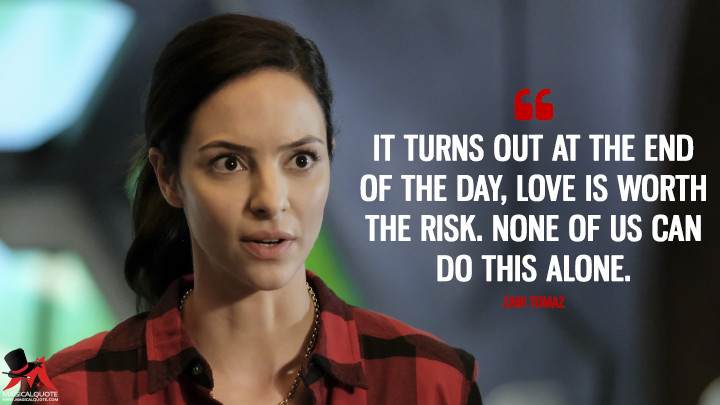 It turns out at the end of the day, love is worth the risk. None of us can do this alone. - Zari Tomaz (Legends of Tomorrow Quotes)