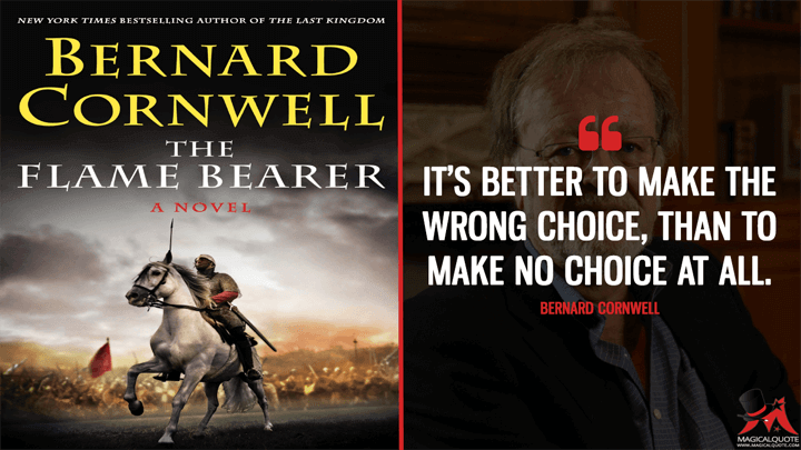 It's better to make the wrong choice, than to make no choice at all. - Bernard Cornwell (The Flame Bearer Quotes)