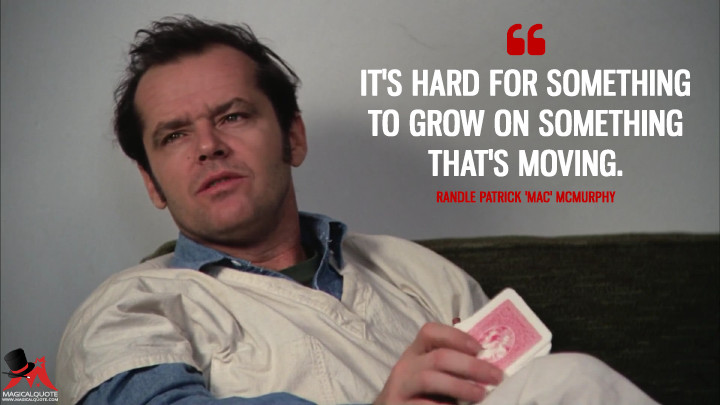 It's hard for something to grow on something that's moving. - Randle Patrick 'Mac' McMurphy (One Flew Over the Cuckoo's Nest Quotes)