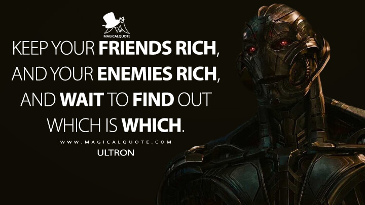 Keep your friends rich, and your enemies rich, and wait to find out which is which. - Ultron (Avengers: Age of Ultron Quotes)
