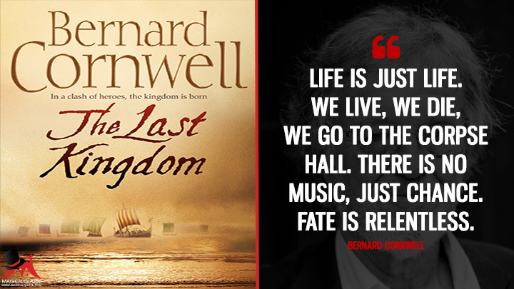 Life is just life. We live, we die, we go to the corpse hall. There is no music, just chance. Fate is relentless. - Bernard Cornwell (The Last Kingdom Quotes)