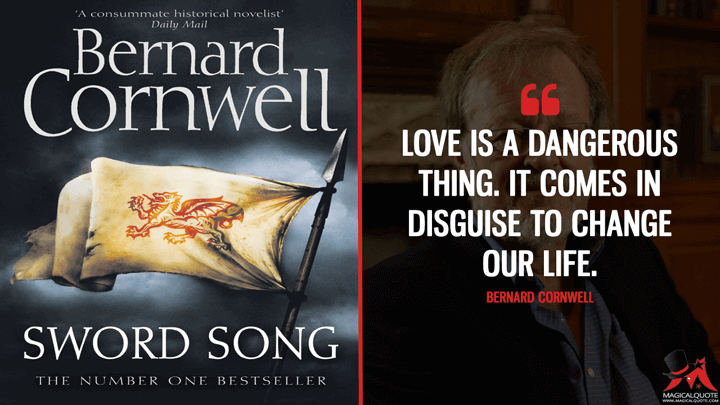 Love is a dangerous thing. It comes in disguise to change our life. - Bernard Cornwell (Sword Song Quotes)
