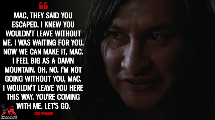 Mac, they said you escaped. I knew you wouldn't leave without me. I was waiting for you. Now we can make it, Mac. I feel big as a damn mountain. Oh, no. I'm not going without you, Mac. I wouldn't leave you here this way. You're coming with me. Let's go. - Chief Bromden (One Flew Over the Cuckoo's Nest Quotes)