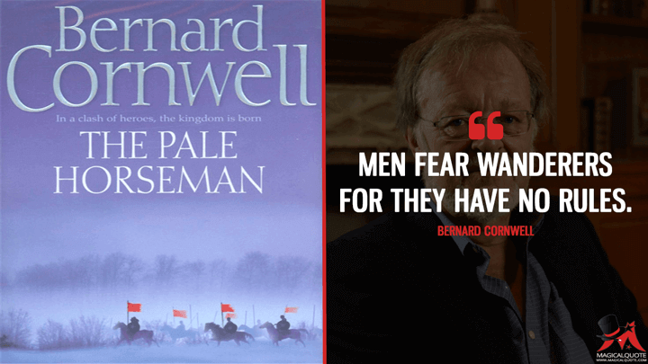 Men fear wanderers for they have no rules. - Bernard Cornwell (The Pale Horseman Quotes)
