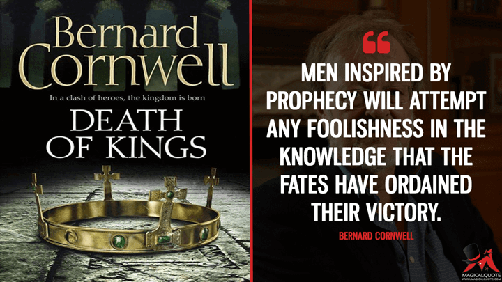 Men inspired by prophecy will attempt any foolishness in the knowledge that the fates have ordained their victory. - Bernard Cornwell (Death of Kings Quotes)