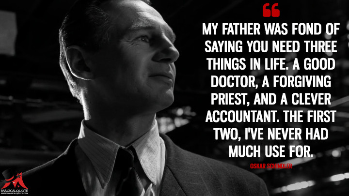 My father was fond of saying you need three things in life. A good doctor, a forgiving priest, and a clever accountant. The first two, I've never had much use for. - Oskar Schindler (Schindler's List Quotes)