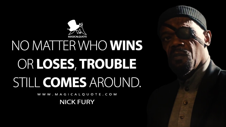 No matter who wins or loses, trouble still comes around. - Nick Fury (Avengers: Age of Ultron Quotes)