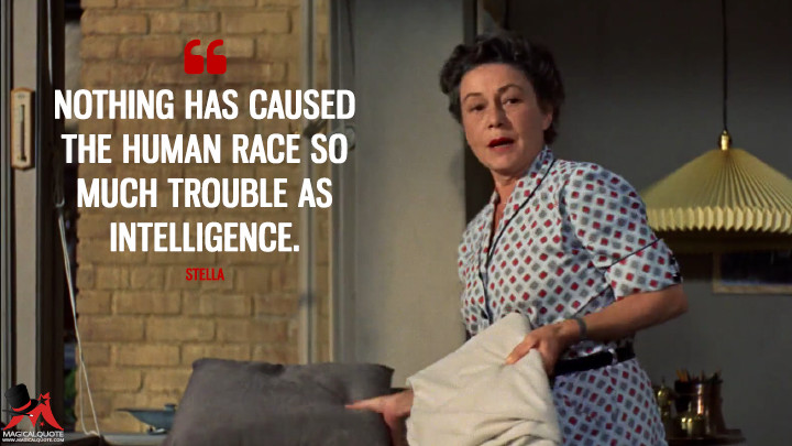 Nothing has caused the human race so much trouble as intelligence. - Stella (Rear Window Quotes)