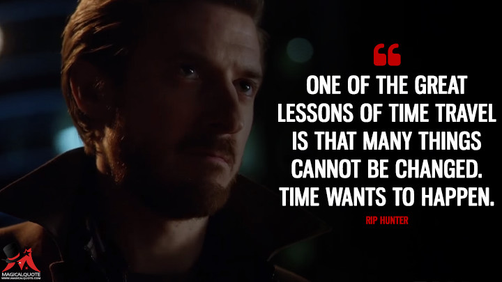 One of the great lessons of time travel is that many things cannot be changed. Time wants to happen. - Rip Hunter (Legends of Tomorrow Quotes)
