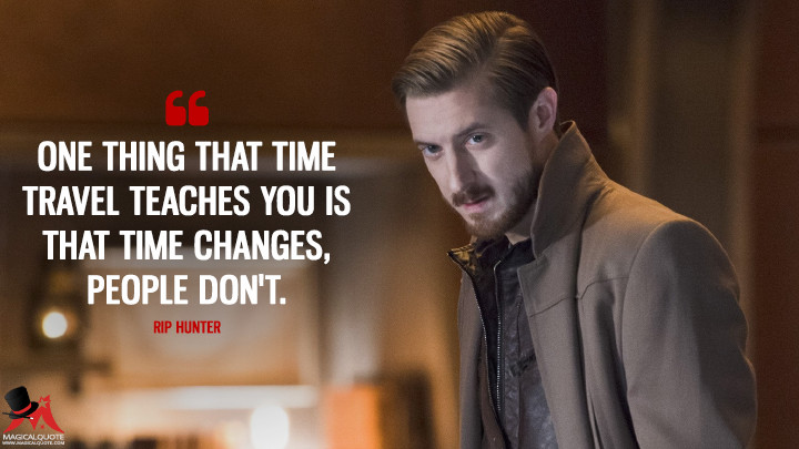 One thing that time travel teaches you is that time changes, people don't. - Rip Hunter (Legends of Tomorrow Quotes)
