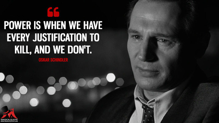 Power is when we have every justification to kill, and we don't. - Oskar Schindler (Schindler's List Quotes)