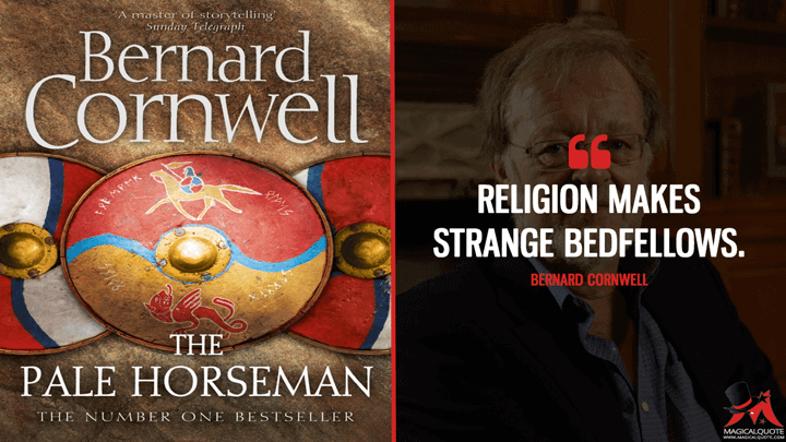 Religion makes strange bedfellows. - Bernard Cornwell (The Pale Horseman Quotes)