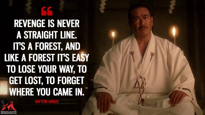 Revenge is never a straight line. It's a forest, and like a forest it's easy to lose your way, to get lost, to forget where you came in. - Hattori Hanzo (Kill Bill: Vol. 1 Quotes)