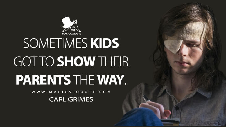 Sometimes kids got to show their parents the way. - Carl Grimes (The Walking Dead Quotes)
