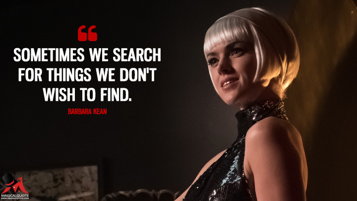 Sometimes we search for things we don't wish to find. - Barbara Kean (Gotham Quotes)