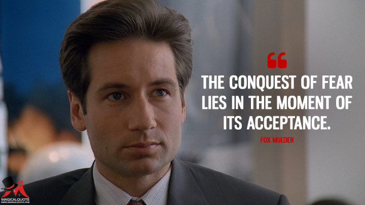 The conquest of fear lies in the moment of its acceptance. - Fox Mulder (The X-Files Quotes)